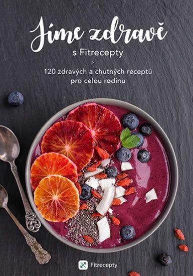 Jíme zdravě s Fitrecepty - 120 zdravých a chutných receptů pro celou rodinu -