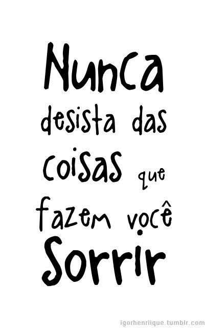 Now &' Forever ∞: Nunca desista das coisas que fazem você sorrir ;D