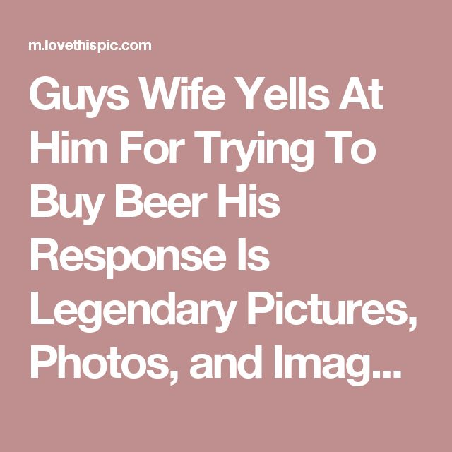 Guys Wife Yells At Him For Trying To Buy Beer His Response Is Legendary Pictures, Photos, and Images for Facebook, Tumblr, Pinterest, and Twitter