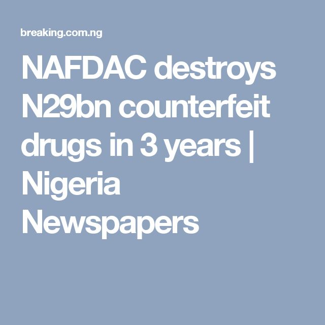 NAFDAC destroys N29bn counterfeit drugs in 3 years | Nigeria Newspapers