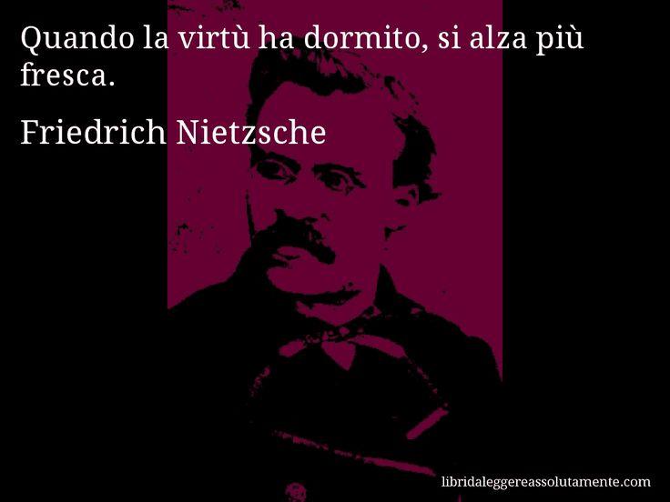 Aforisma di Friedrich Nietzsche : Quando la virtù ha dormito, si alza più fresca.