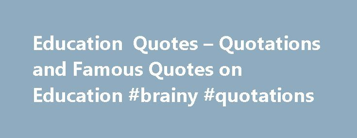 Education Quotes – Quotations and Famous Quotes on Education #brainy #quotations http://quote.remmont.com/education-quotes-quotations-and-famous-quotes-on-education-brainy-quotations/  Education In teaching others we teach ourselves. Let us think of education as the means of developing our greatest abilities, because in each of us there is a private hope and dream which, fulfilled, can be translated into benefit for everyone and greater strength for our nation. John F. Kennedy (1917-1963)…
