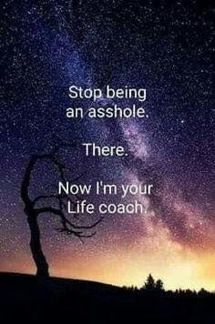 Stop being an asshole. There. Now I'm your Life Coach.