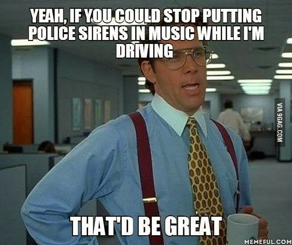 .Yeah, if you could stop putting police sirens in music while I'm driving . . .   That'd be great. For sure.