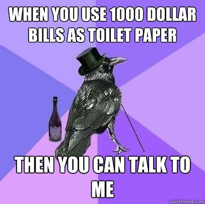When you use 1000 dollar bills as toilet paper Then you can talk to me