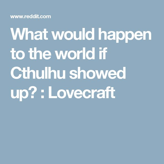 What would happen to the world if Cthulhu showed up? : Lovecraft