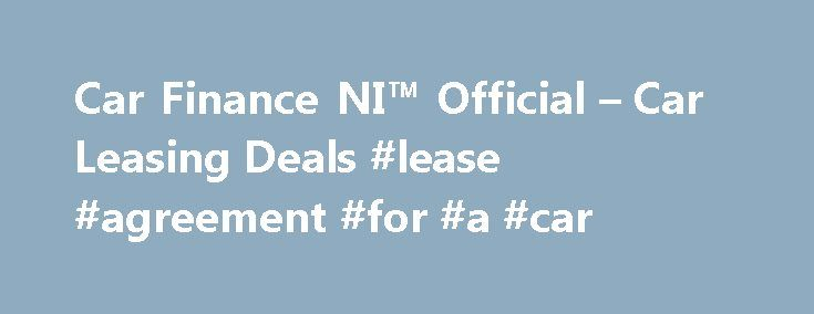 Car Finance NI™ Official – Car Leasing Deals #lease #agreement #for #a #car http://lease.nef2.com/car-finance-ni-official-car-leasing-deals-lease-agreement-for-a-car/  Car Finance NI Search van offers Welcome to Car Finance NI we specialise in all types of car finance such as PCP, HP, Finance Lease Outright Purchase, but in particular car leasing, van leasing, vehicle leasing and contract hire in the UK. We can cater for all needs and arrange suitable finance for the private individual…