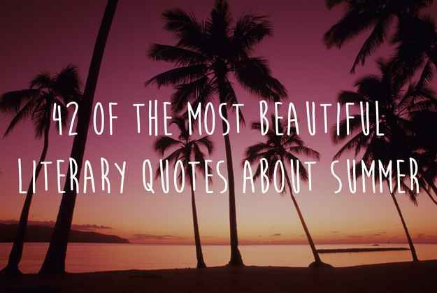 42 Of The Most Beautiful Literary Quotes About Summer 42 Of The Most Beautiful Literary Quotes About Summer Have students read through and pick one that symbolizes their summer. Journal about it. Share it.