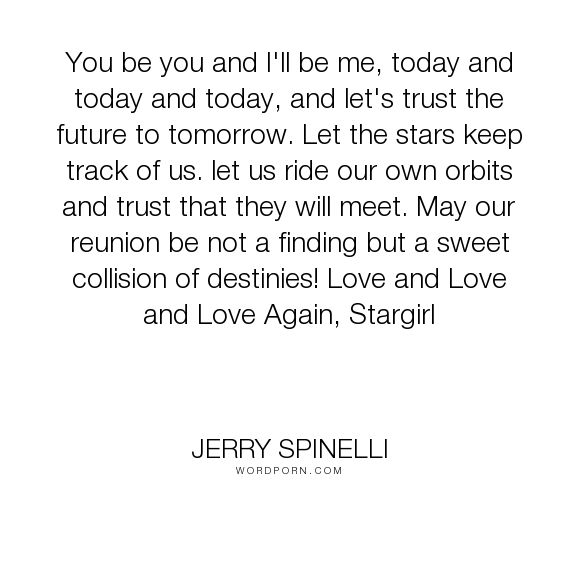 "Jerry Spinelli - ""You be you and I'll be me, today and today and today, and let's trust the future..."". leo, stargirl, love"