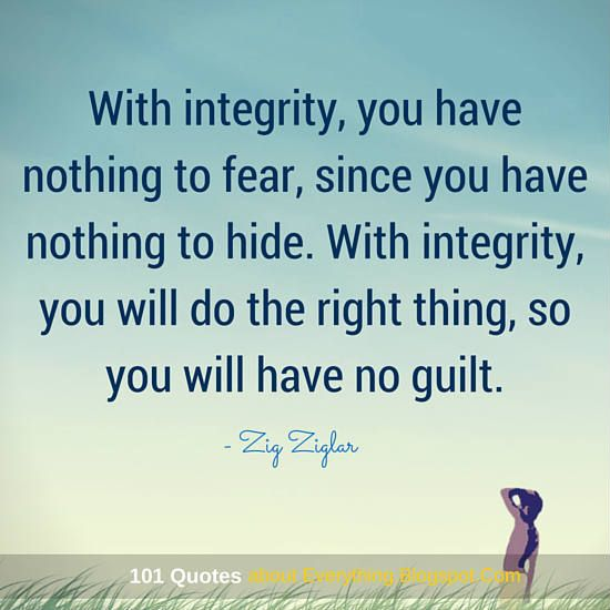 With integrity, you have nothing to fear, since you have