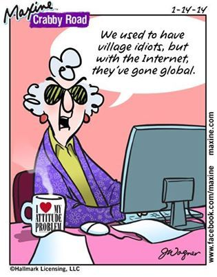 Maxine: We used to have village idiots, but with the internet, they've gone global.