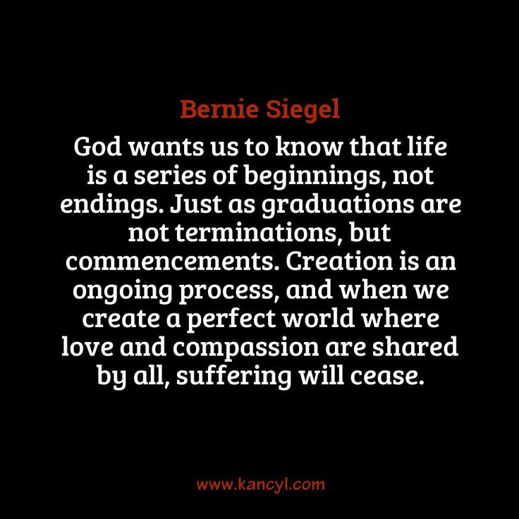 """God wants us to know that life is a series of beginnings, not endings. Just as graduations are not terminations, but commencements. Creation is an ongoing process, and when we create a perfect world where love and compassion are shared by all, suffering will cease."", Bernie Siegel"