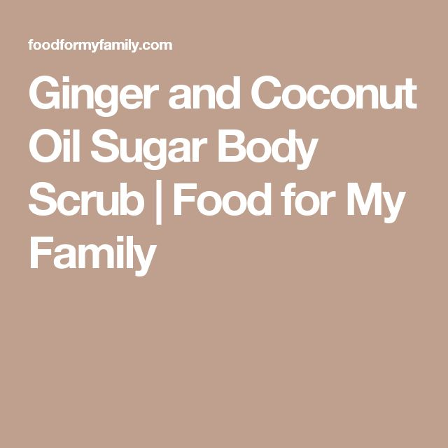 Ginger and Coconut Oil Sugar Body Scrub   Food for My Family
