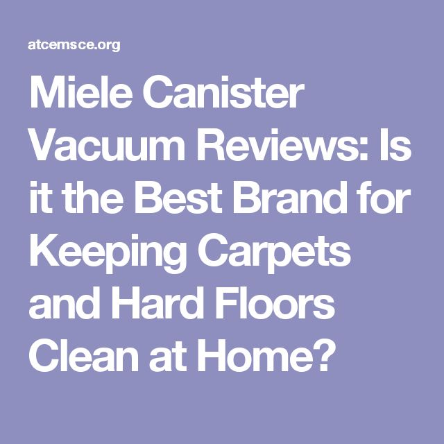 Miele Canister Vacuum Reviews: Is it the Best Brand for Keeping Carpets and Hard Floors Clean at Home?