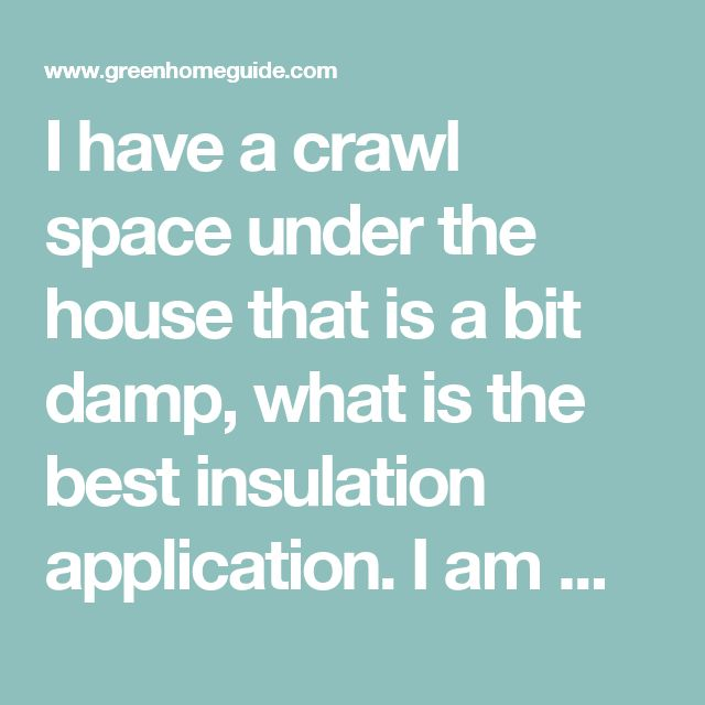 I Have A Crawl Space Under The House That Is Bit Damp What Best Insulation Application Am Wanting R Value Of 38 Or 39