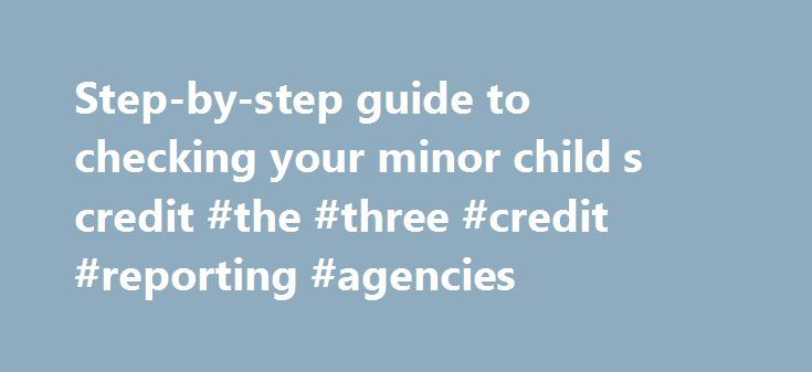Step-by-step guide to checking your minor child s credit #the #three #credit #reporting #agencies http://credit-loan.nef2.com/step-by-step-guide-to-checking-your-minor-child-s-credit-the-three-credit-reporting-agencies/  #how to check credit report # Step-by-step guide to checking your minor child's credit The credit bureaus' requirements for obtaining a child's credit report By Adrienne Samuels-Gibbs Identity theft of children is often hard to detect until they turn 18. By then, however…
