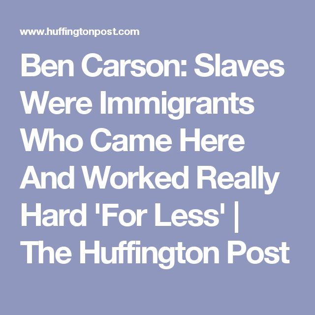 Ben Carson: Slaves Were Immigrants Who Came Here And Worked Really Hard 'For Less' | The Huffington Post