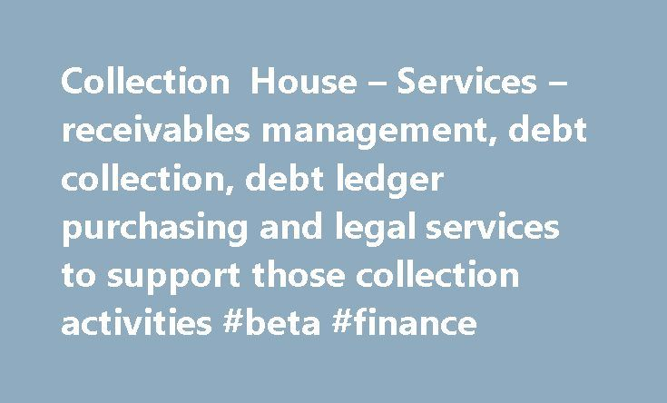 Collection House – Services – receivables management, debt collection, debt ledger purchasing and legal services to support those collection activities #beta #finance http://finance.remmont.com/collection-house-services-receivables-management-debt-collection-debt-ledger-purchasing-and-legal-services-to-support-those-collection-activities-beta-finance/  #lion finance # As a full service receivables management company, we offer our clients six core services through solutions that span the…