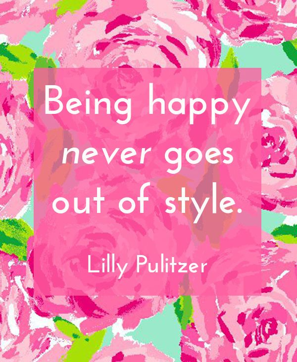 Being Happy Never Goes Out Of Style Quotes Motivation Classy Lilly Pulitzer Quotes