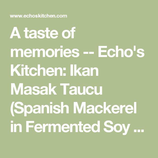 A taste of memories -- Echo's Kitchen: Ikan Masak Taucu (Spanish Mackerel in Fermented Soy bean Gravy)