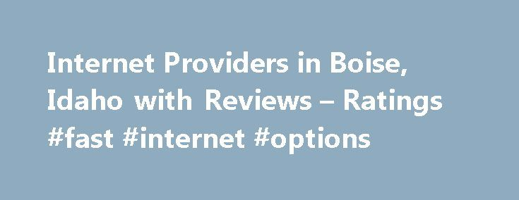 Internet Providers in Boise, Idaho with Reviews – Ratings #fast #internet #options http://internet.remmont.com/internet-providers-in-boise-idaho-with-reviews-ratings-fast-internet-options/  About Search Results YP – The Real Yellow Pages SM – helps you find the right local businesses to meet your specific needs. Search results are sorted by a combination of factors to give you a set of choices in response to your search criteria. These factors are similar to those you might use to […]