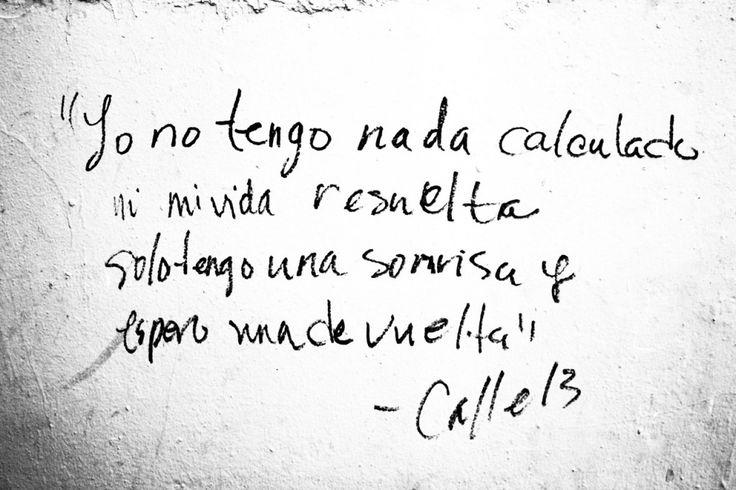 Yo no tengo nada calculado ni mi vida resuelta, solo tengo una sonrisa y espero una de vuelta. Calle 13