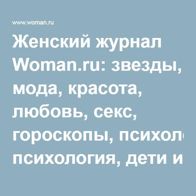Женский журнал Woman.ru: звезды, мода, красота, любовь, секс, гороскопы, психология, дети и здоровье   Woman.ru   Woman.ru
