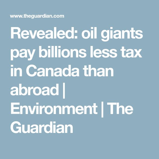 Revealed: oil giants pay billions less tax in Canada than abroad | Environment | The Guardian