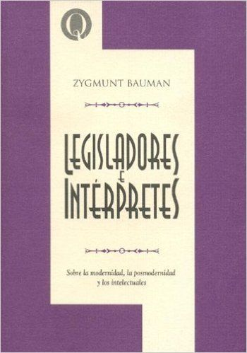Legisladores e interpretes : sobre la modernidad, la posmodernidad y los intelectuales / Zygmunt Bauman Buenos Aires : Universidad Nacional de Quilmes, 2005