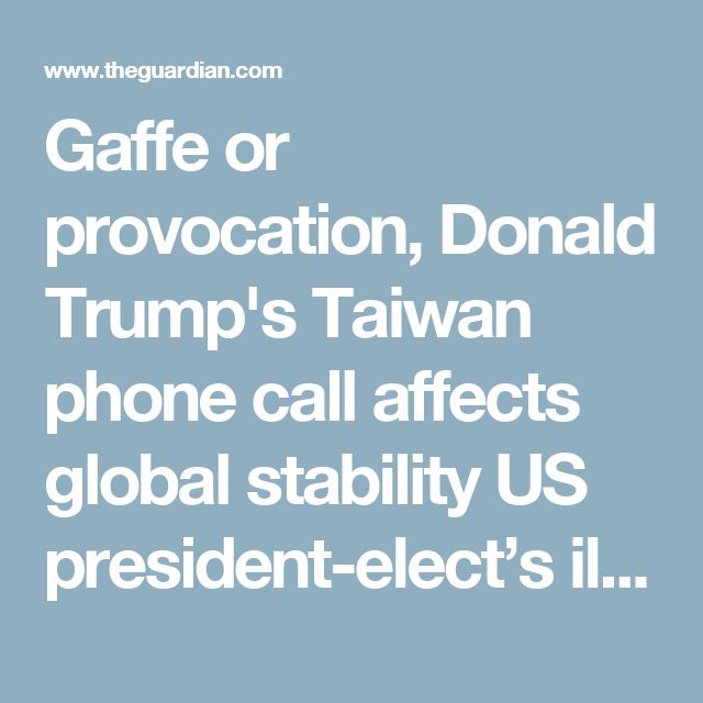 Gaffe or provocation, Donald Trump's Taiwan phone call affects global stability US president-elect's ill-considered dealings with Taipei illustrate inexperience that could be exploited by China, say experts
