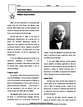 This short biography on William Lloyd Garrison focuses on his membership in the American Colonization Society, his creation of the abolitionist newspaper The Liberator, and his initial opposition to the policies of Abraham Lincoln.The biography includes a series of questions based on the reading.In using this in my own class room, students are encouraged to:1.