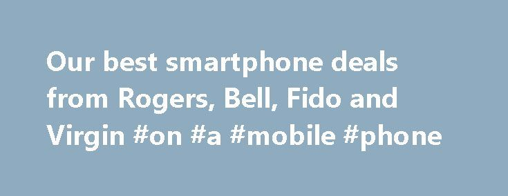Our best smartphone deals from Rogers, Bell, Fido and Virgin #on #a #mobile #phone http://mobile.remmont.com/our-best-smartphone-deals-from-rogers-bell-fido-and-virgin-on-a-mobile-phone/  Top Deals Join the conversation. We�d love to hear from you. Stay connected for updates the latest smartphone deals. *These are limited time offers and may change at any time. Please note the offers and prices listed are only applicable on a new 2 year term on select handsets on select plans. These offers…