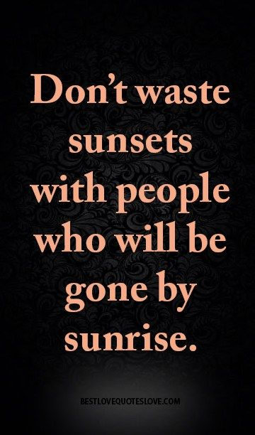 Don't waste sunsets with people who will be gone by sunrise.