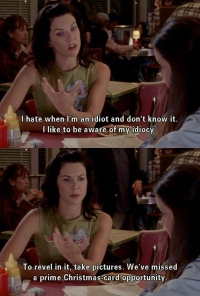 Gilmore Girls - Lorelai Gilmore on being an idiot. Funny Gilmore Girls quote.