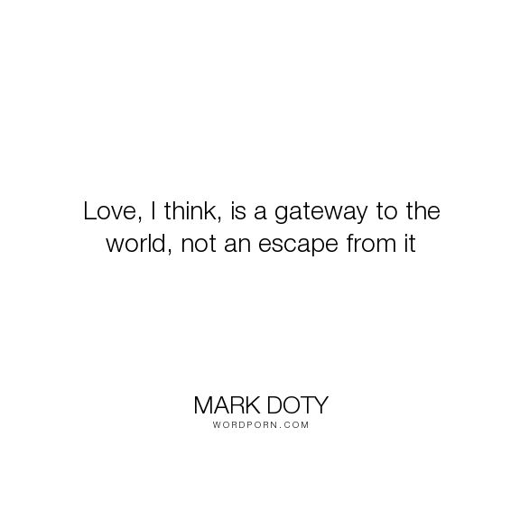 "Mark Doty - ""Love, I think, is a gateway to the world, not an escape from it"". life, philosophy, living, feelings, love"