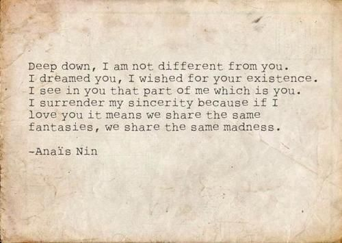 Anais Nin....If I love you it means we share the same fantasies, we share the same madness.
