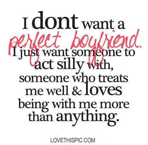 I dont want a perfect boyfriend. I just want someone to act silly with, someone who treats me well  loves being with me more than anything.