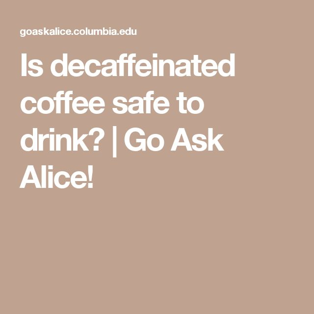 Is decaffeinated coffee safe to drink? | Go Ask Alice!