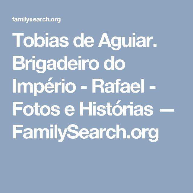 Tobias de Aguiar. Brigadeiro do Império - Rafael - Fotos e Histórias — FamilySearch.org