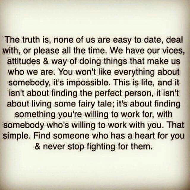 It isn't about finding the perfect person, it isn't about living some fairy tale; it's about finding something you're willing to work for, with somebody who's willing to work with you. That simple. Find someone who has a heart for you & never stop fighting for them.