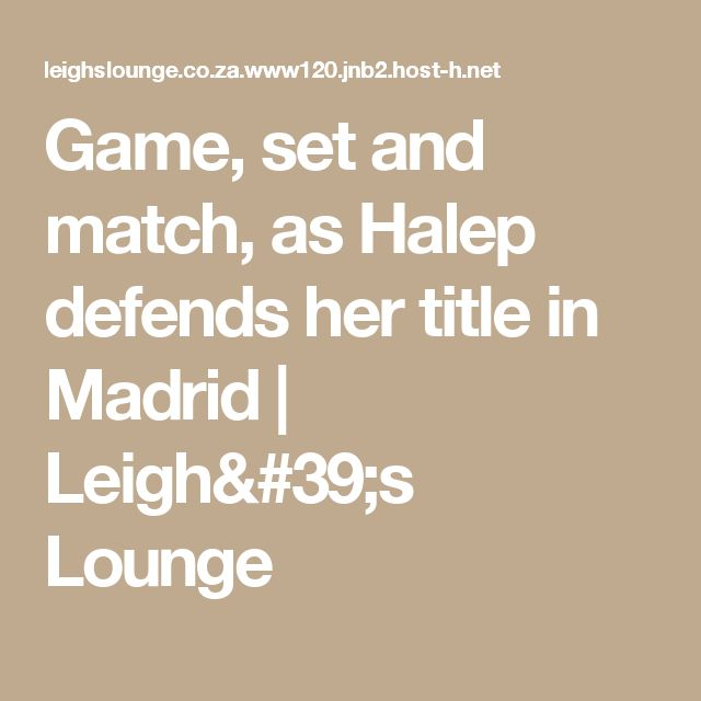 Game, set and match, as Halep defends her title in Madrid | Leigh's Lounge