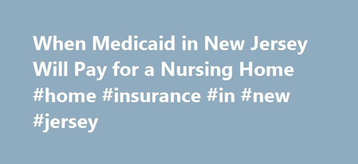 When Medicaid in New Jersey Will Pay for a Nursing Home #home #insurance #in #new #jersey http://malta.remmont.com/when-medicaid-in-new-jersey-will-pay-for-a-nursing-home-home-insurance-in-new-jersey/  # When Medicaid in New Jersey Will Pay for a Nursing Home In New Jersey, long-term care in a nursing homes is prohibitively expensive for most residents. In 2011, the average daily cost of a private room in a nursing home in New Jersey was $316. Health insurance and Medicare don't cover long…