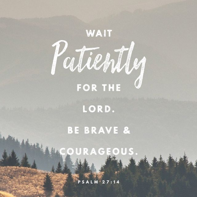 """Wait on the Lord: be of good courage, and he shall strengthen thine heart: wait, I say, on the Lord."" ‭‭Psalms‬ ‭27:14‬ ‭KJV‬‬ http://bible.com/1/psa.27.14.kjv"