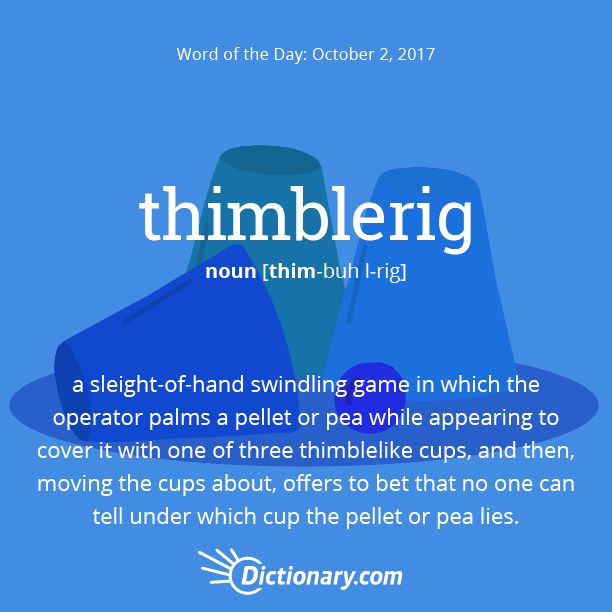 Dictionary.com's Word of the Day - thimblerig - a sleight-of-hand swindling game in which the operator palms a pellet or pea while appearing to cover it with one of three thimblelike cups, and then, moving the cups about, offers to bet that no one can tell under which cup the pellet or pea lies.