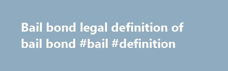 Bail bond legal definition of bail bond #bail #definition http://south-sudan.remmont.com/bail-bond-legal-definition-of-bail-bond-bail-definition/  # bail bond Bail Bond A written promise signed by a defendant or a surety (one who promises to act in place of another) to pay an amount fixed by a court should the defendant named in the document fail to appear in court for the designated criminal proceeding at the date and time specified. A bail bond is one method used to obtain the release of a…