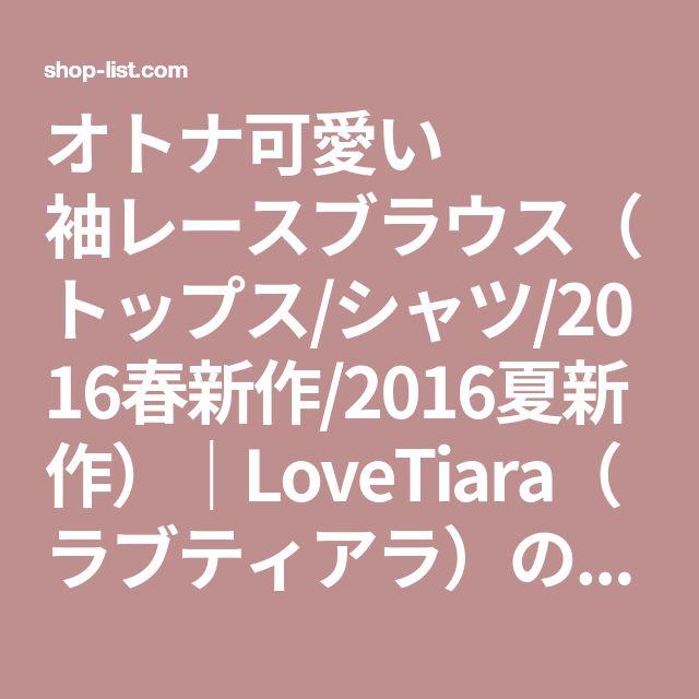オトナ可愛い 袖レースブラウス(トップス/シャツ/2016春新作/2016夏新作)|LoveTiara(ラブティアラ)の画像一覧ページ。ファッション通販|SHOPLIST(ショップリスト)