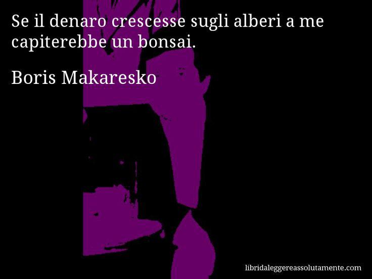Aforisma di Boris Makaresko : Se il denaro crescesse sugli alberi a me capiterebbe un bonsai.