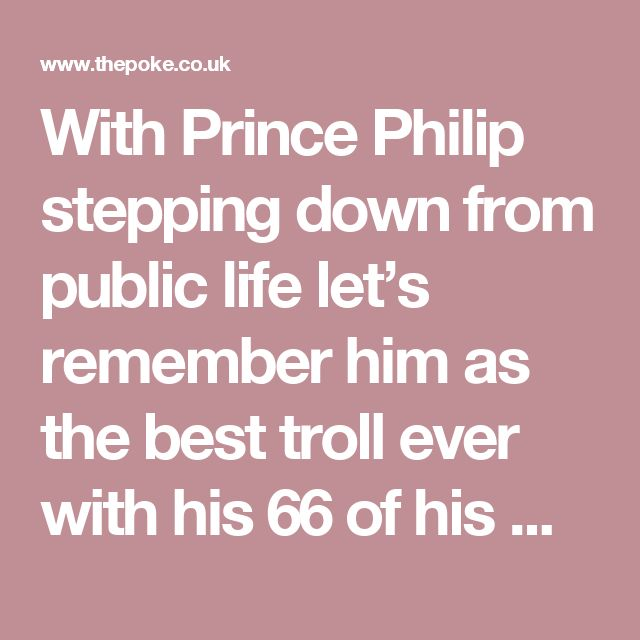 With Prince Philip stepping down from public life let's remember him as the best troll ever with his 66 of his massive gaffes | The Poke