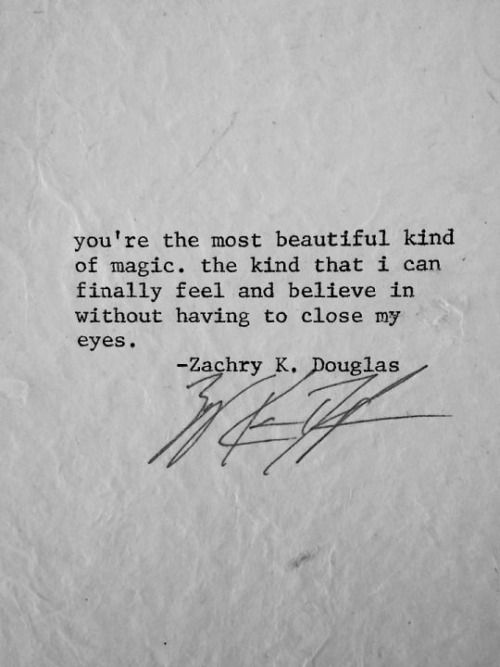 You are the most beautiful kind of magic, the kind that I can finally feel and believe in without having to close my eyes. ~ Zachry K. Douglas