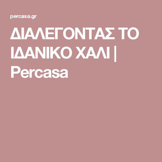 ΔΙΑΛΕΓΟΝΤΑΣ ΤΟ ΙΔΑΝΙΚΟ ΧΑΛΙ | Percasa